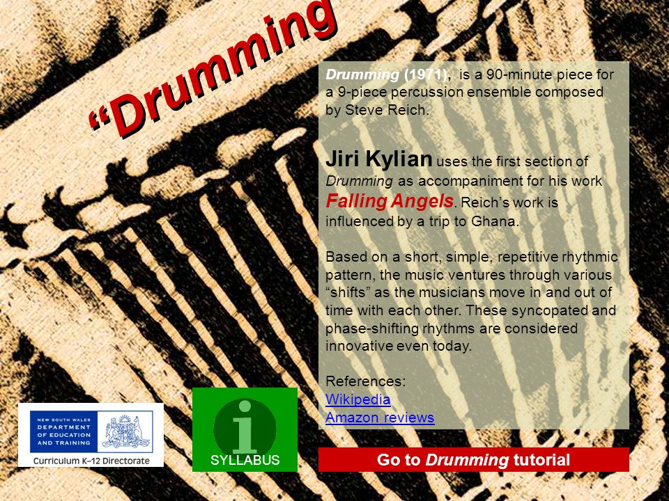 """""""Drumming"""" SYLLABUS Drumming (1971), is a 90-minute piece for a 9-piece percussion ensemble composed by Steve Reich. Jiri Kylian uses the first sectio"""