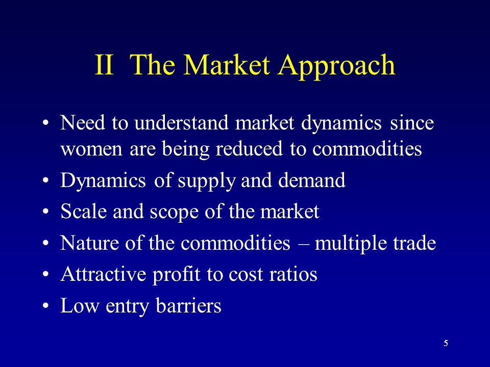 5 II The Market Approach Need to understand market dynamics since women are being reduced to commodities Dynamics of supply and demand Scale and scope