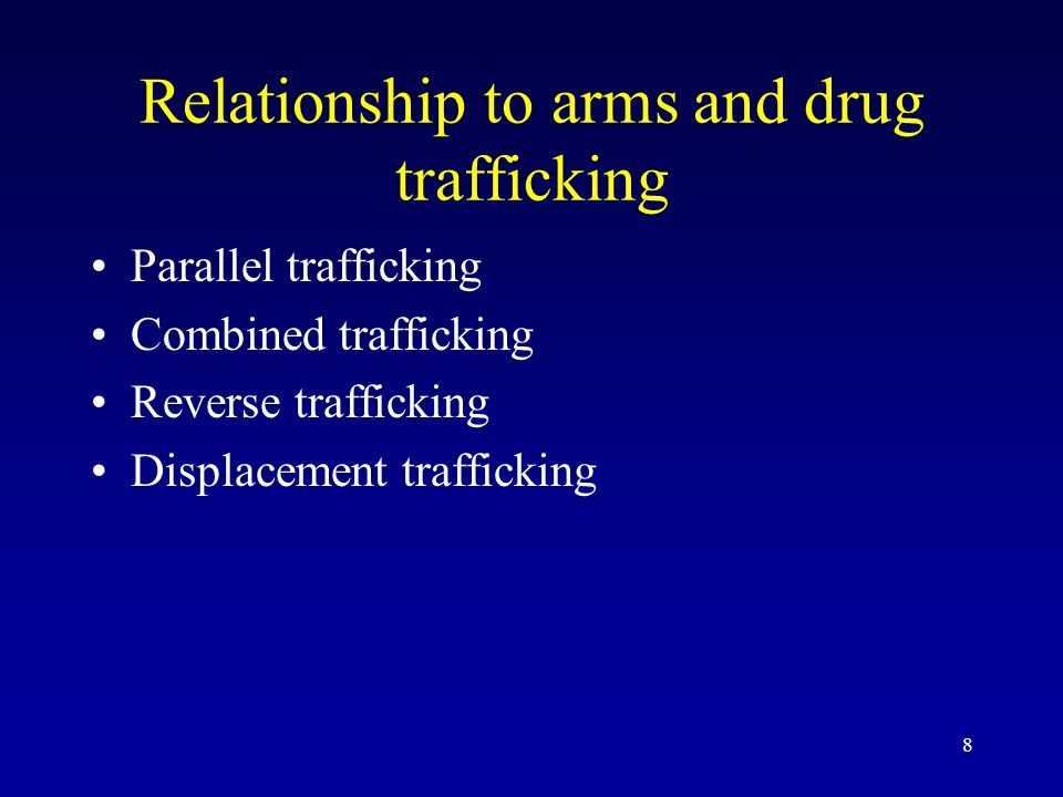 8 Relationship to arms and drug trafficking Parallel trafficking Combined trafficking Reverse trafficking Displacement trafficking