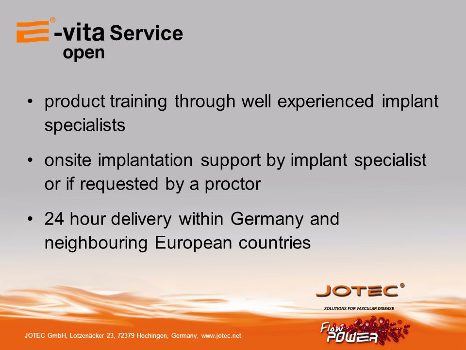 JOTEC GmbH, Lotzenäcker 23, 72379 Hechingen, Germany, www.jotec.net Service product training through well experienced implant specialists onsite implantation support by implant specialist or if requested by a proctor 24 hour delivery within Germany and neighbouring European countries