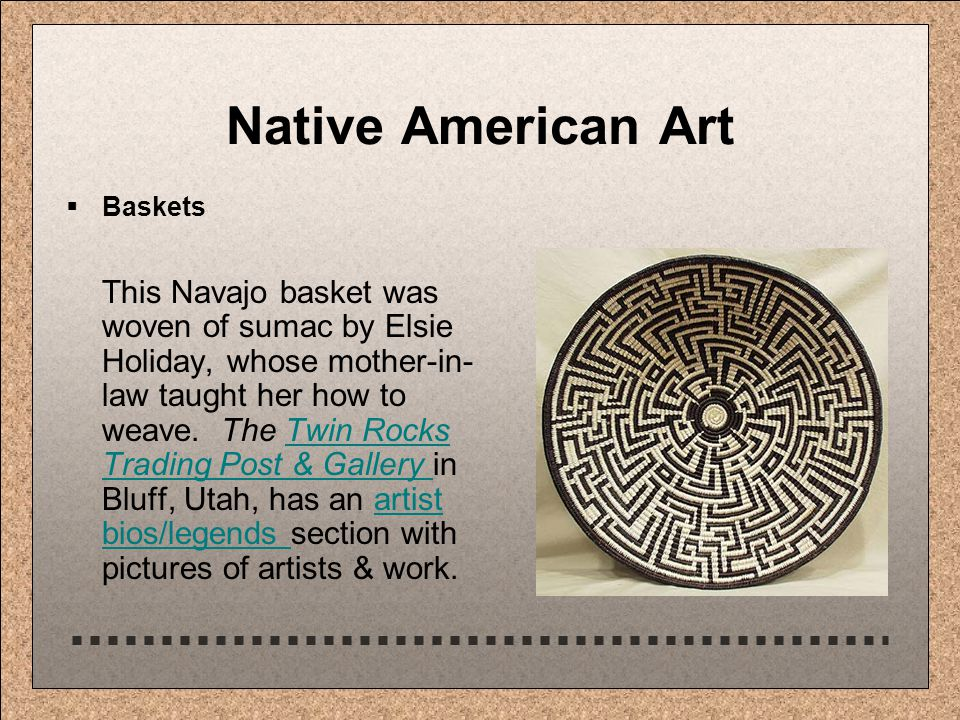 Native American Art  Baskets This Navajo basket was woven of sumac by Elsie Holiday, whose mother-in- law taught her how to weave.