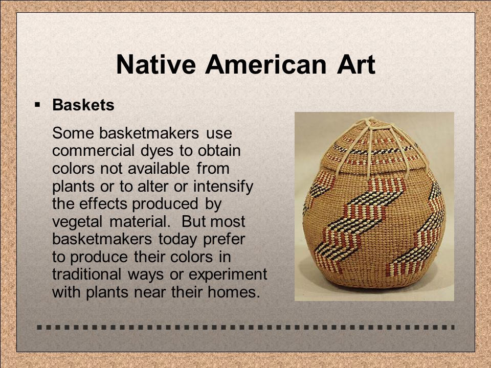 Native American Art  Baskets Some basketmakers use commercial dyes to obtain colors not available from plants or to alter or intensify the effects produced by vegetal material.