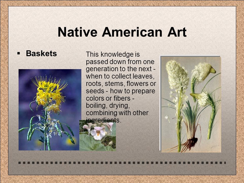 Native American Art  Baskets This knowledge is passed down from one generation to the next - when to collect leaves, roots, stems, flowers or seeds - how to prepare colors or fibers - boiling, drying, combining with other ingredients.