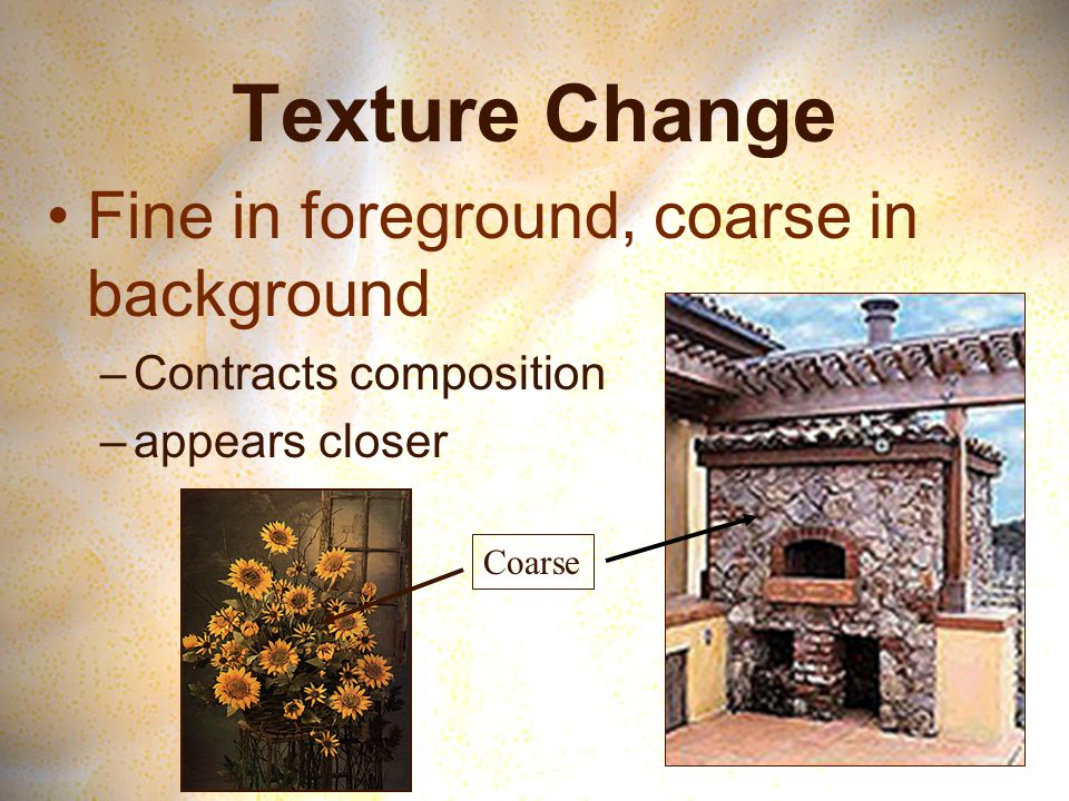 Texture Change Fine in foreground, coarse in background –Contracts composition –appears closer Coarse