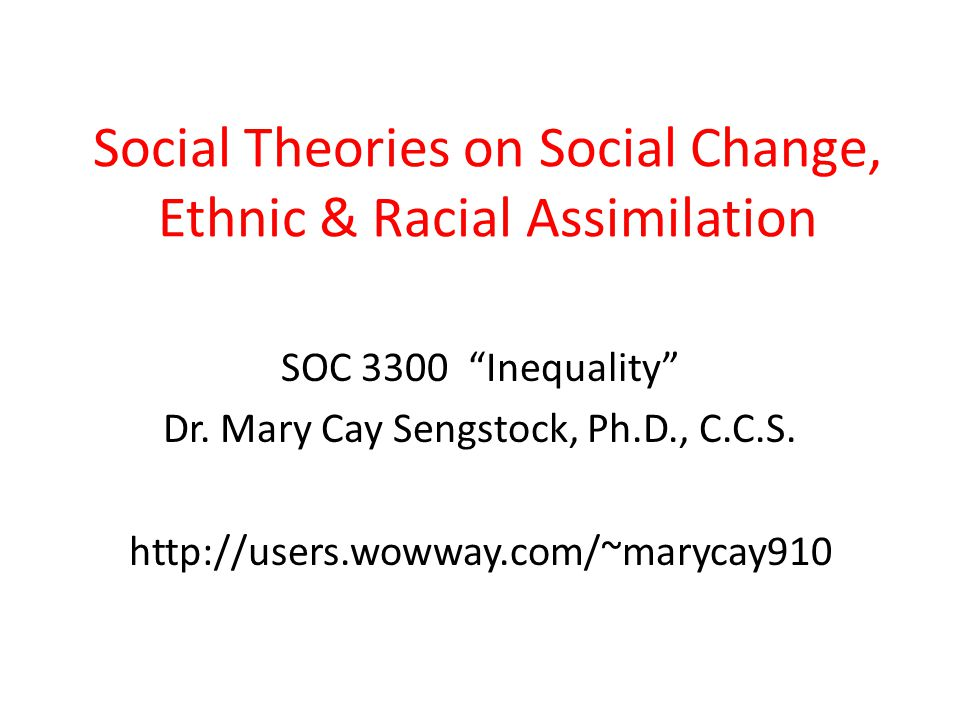 """Social Theories on Social Change, Ethnic & Racial Assimilation SOC 3300 """"Inequality"""" Dr. Mary Cay Sengstock, Ph.D., C.C.S. http://users.wowway.com/~ma"""