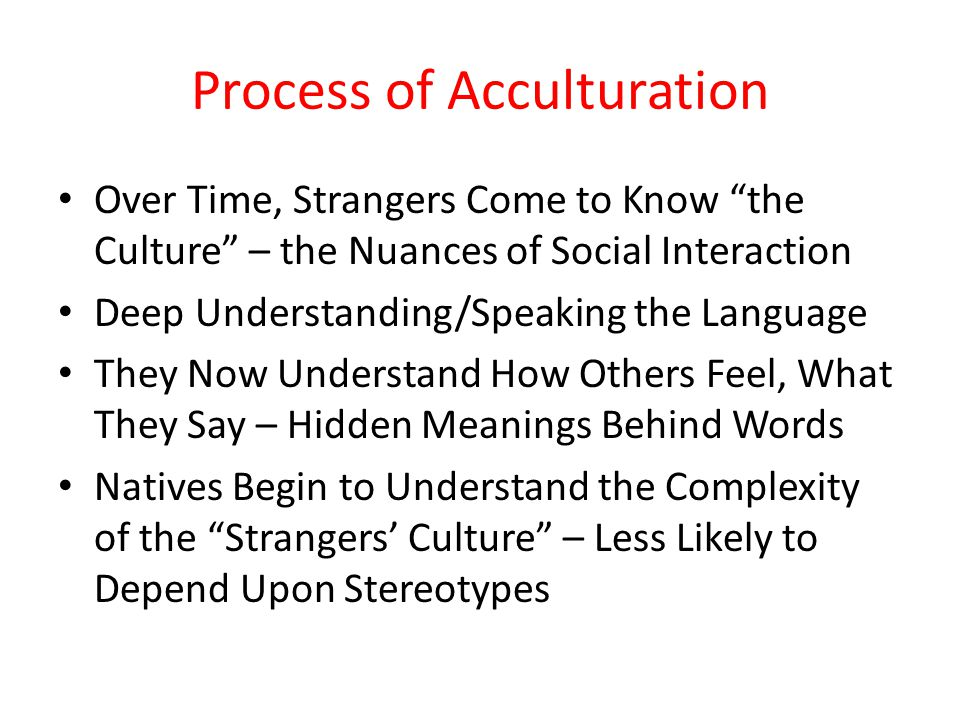 """Process of Acculturation Over Time, Strangers Come to Know """"the Culture"""" – the Nuances of Social Interaction Deep Understanding/Speaking the Language"""