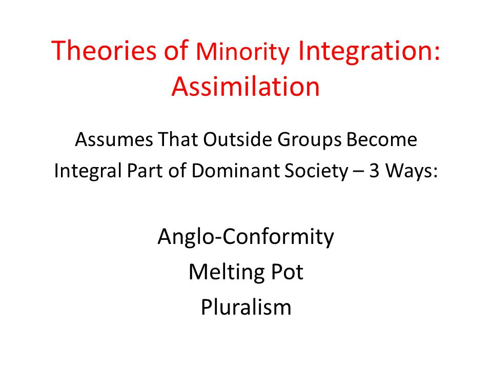 Theories of Minority Integration: Assimilation Assumes That Outside Groups Become Integral Part of Dominant Society – 3 Ways: Anglo-Conformity Melting