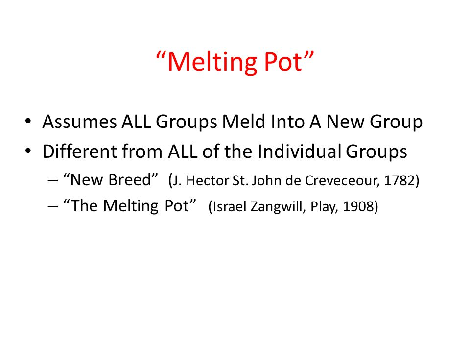 """""""Melting Pot"""" Assumes ALL Groups Meld Into A New Group Different from ALL of the Individual Groups – """"New Breed"""" ( J. Hector St. John de Creveceour, 1"""