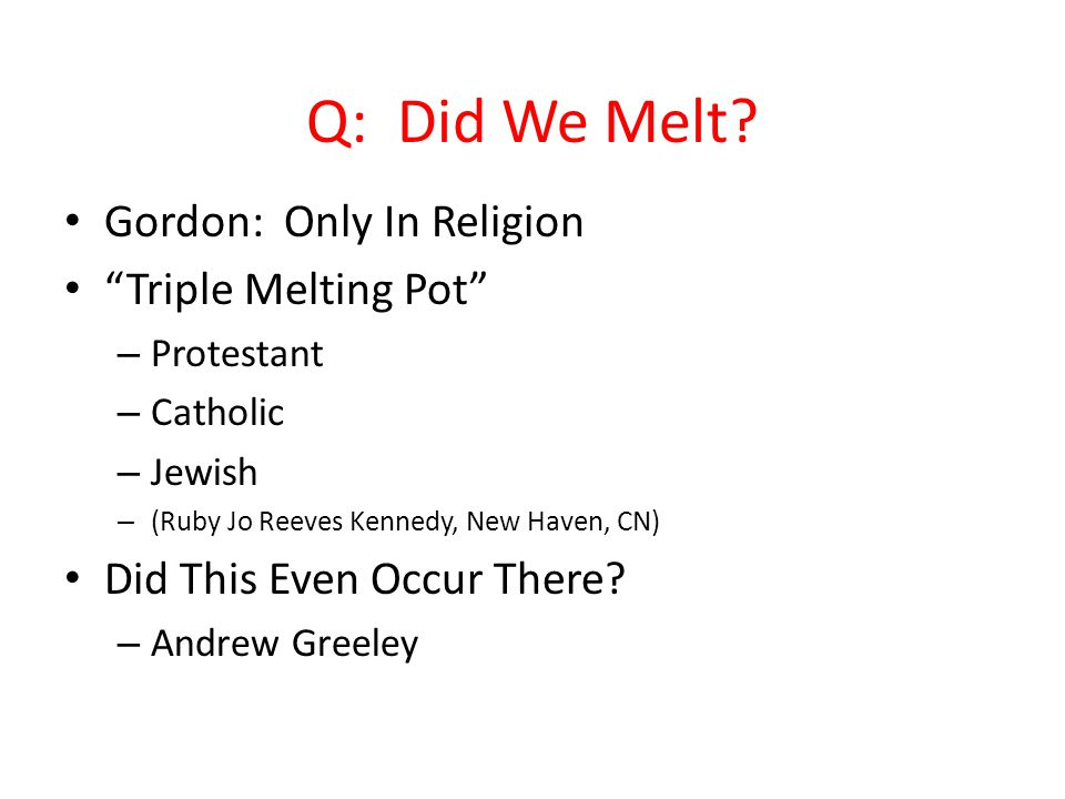 """Q: Did We Melt? Gordon: Only In Religion """"Triple Melting Pot"""" – Protestant – Catholic – Jewish – (Ruby Jo Reeves Kennedy, New Haven, CN) Did This Even"""