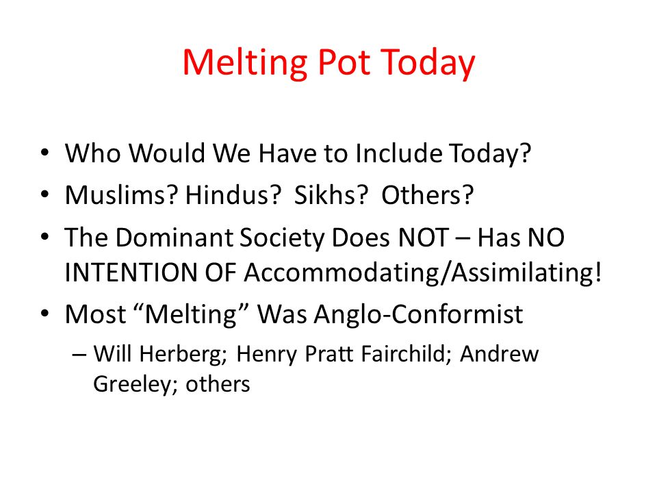 Melting Pot Today Who Would We Have to Include Today? Muslims? Hindus? Sikhs? Others? The Dominant Society Does NOT – Has NO INTENTION OF Accommodatin