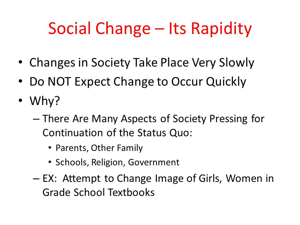 Social Change – Its Rapidity Changes in Society Take Place Very Slowly Do NOT Expect Change to Occur Quickly Why? – There Are Many Aspects of Society