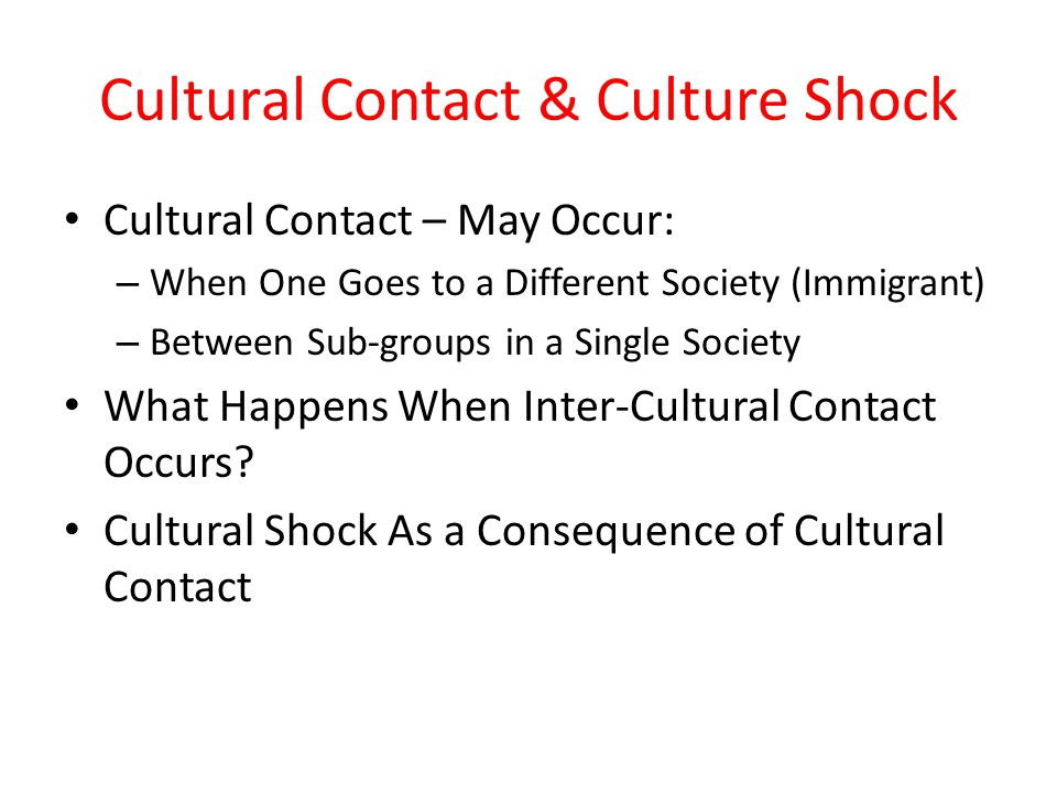 Cultural Contact & Culture Shock Cultural Contact – May Occur: – When One Goes to a Different Society (Immigrant) – Between Sub-groups in a Single Soc