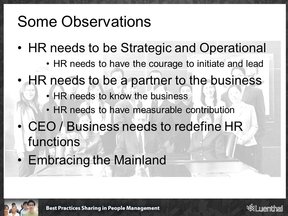 Some Observations HR needs to be Strategic and Operational HR needs to have the courage to initiate and lead HR needs to be a partner to the business