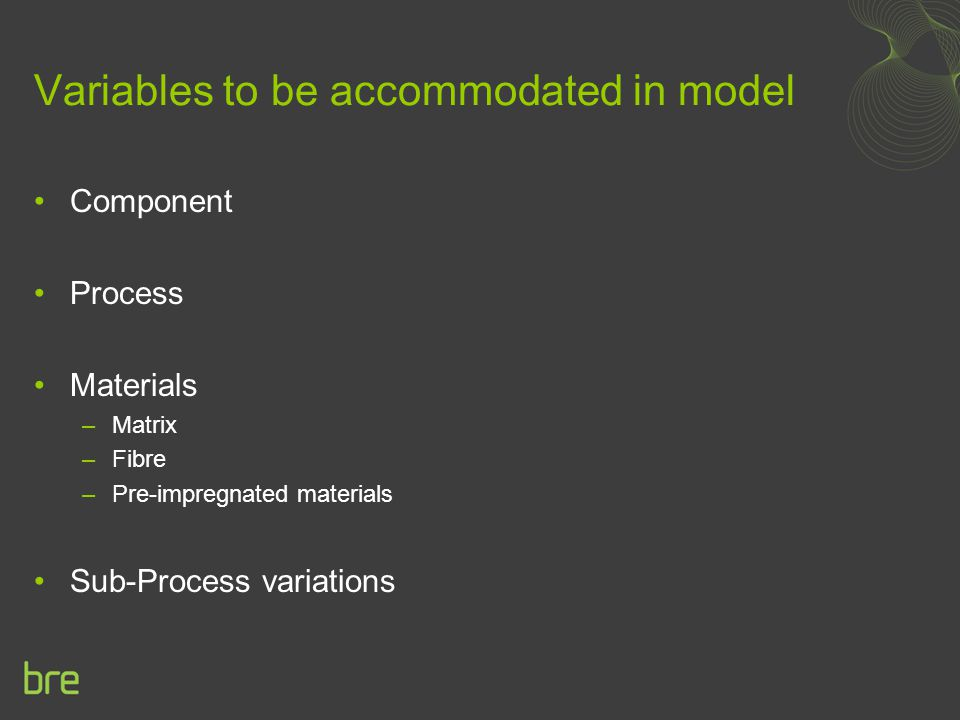 Variables to be accommodated in model Component Process Materials –Matrix –Fibre –Pre-impregnated materials Sub-Process variations