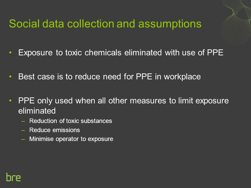 Social data collection and assumptions Exposure to toxic chemicals eliminated with use of PPE Best case is to reduce need for PPE in workplace PPE only used when all other measures to limit exposure eliminated –Reduction of toxic substances –Reduce emissions –Minimise operator to exposure