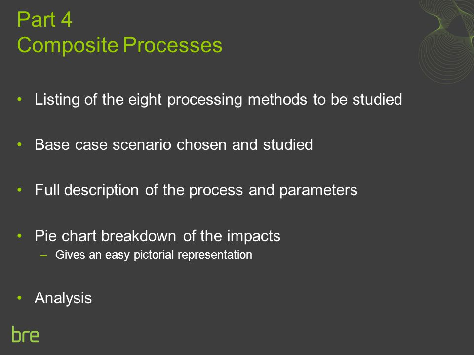 Part 4 Composite Processes Listing of the eight processing methods to be studied Base case scenario chosen and studied Full description of the process and parameters Pie chart breakdown of the impacts –Gives an easy pictorial representation Analysis