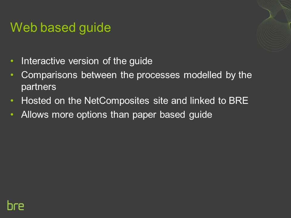 Web based guide Interactive version of the guide Comparisons between the processes modelled by the partners Hosted on the NetComposites site and linked to BRE Allows more options than paper based guide