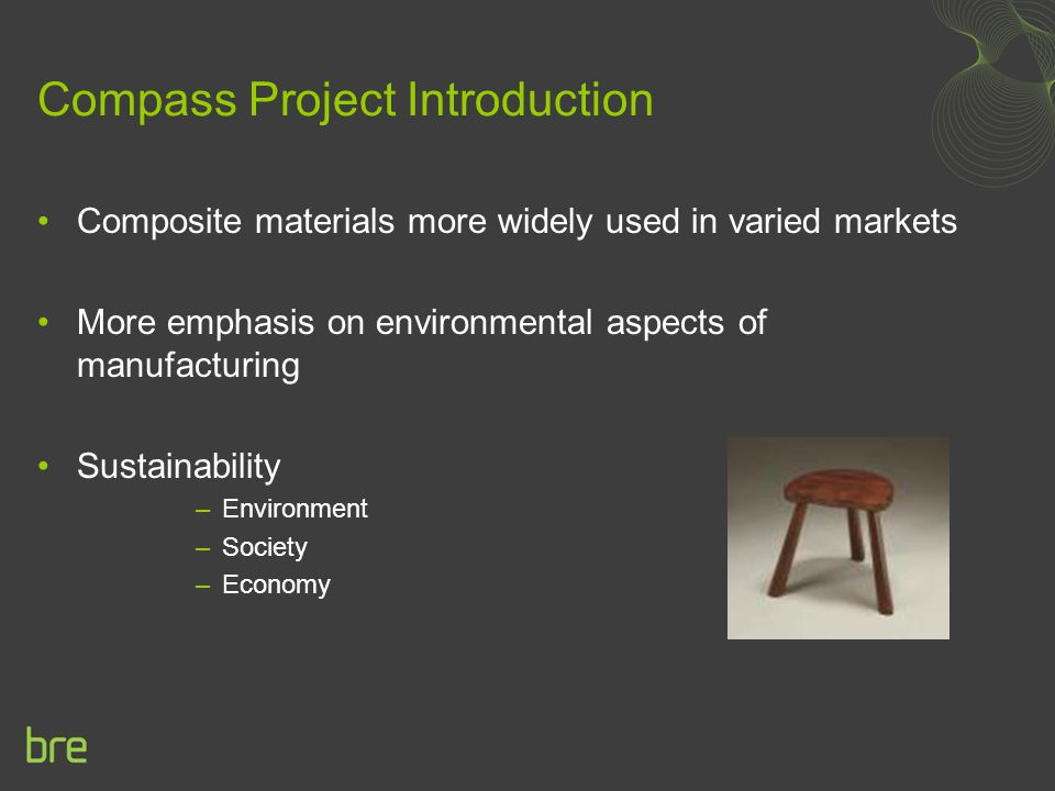 Compass Project Introduction Composite materials more widely used in varied markets More emphasis on environmental aspects of manufacturing Sustainability –Environment –Society –Economy