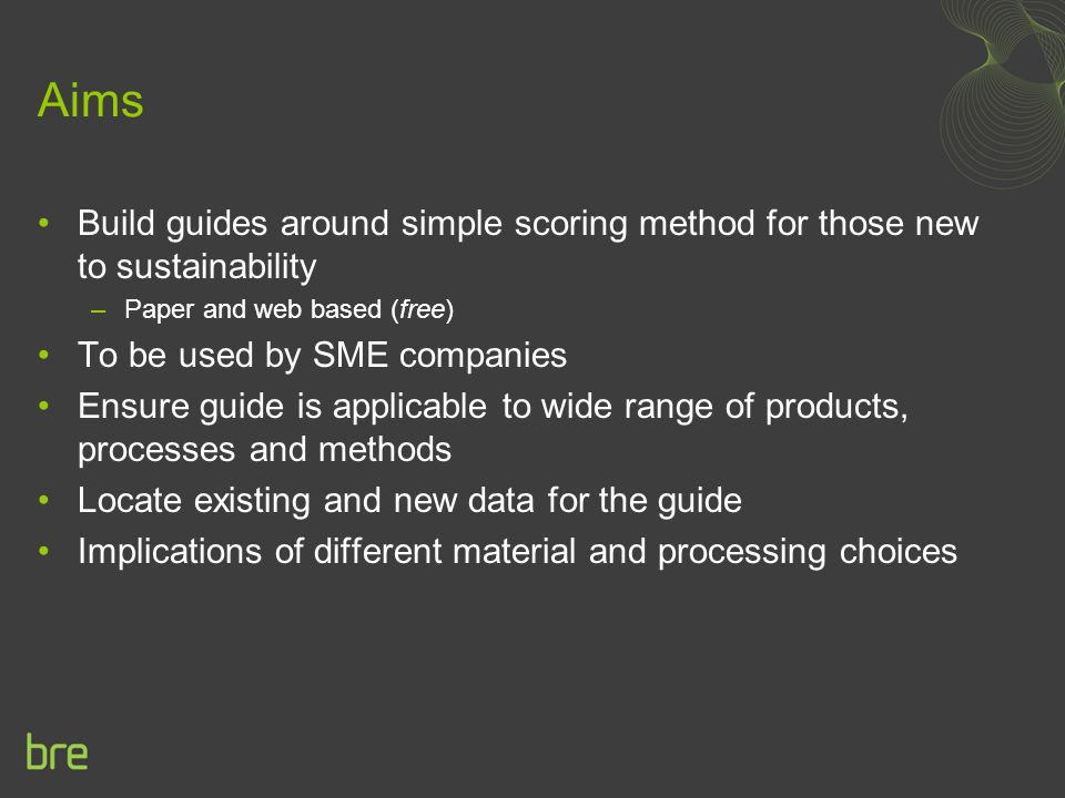 Aims Build guides around simple scoring method for those new to sustainability –Paper and web based (free) To be used by SME companies Ensure guide is applicable to wide range of products, processes and methods Locate existing and new data for the guide Implications of different material and processing choices