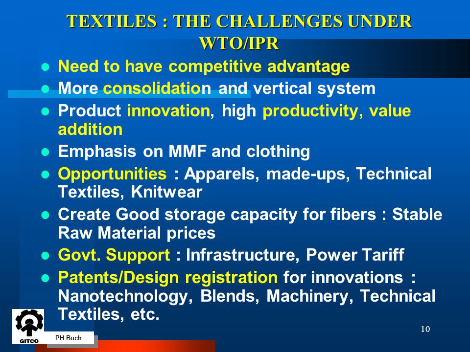 PH Buch 10 TEXTILES : THE CHALLENGES UNDER WTO/IPR Need to have competitive advantage More consolidation and vertical system Product innovation, high