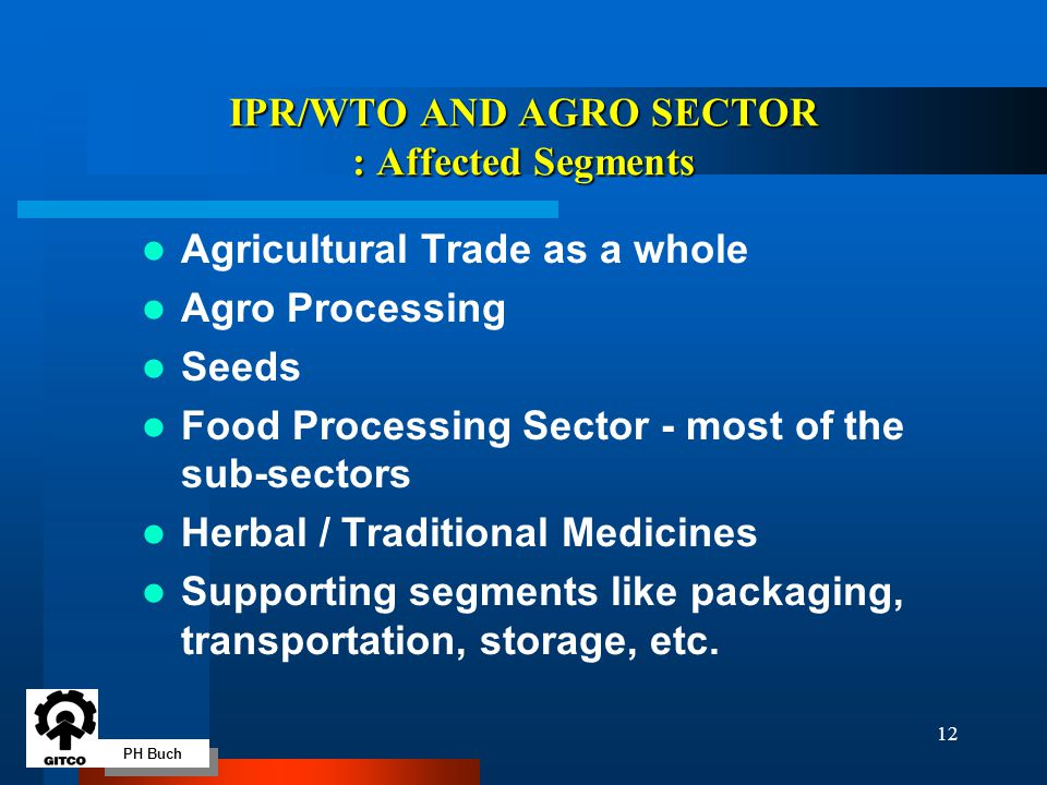 PH Buch 12 IPR/WTO AND AGRO SECTOR : Affected Segments Agricultural Trade as a whole Agro Processing Seeds Food Processing Sector - most of the sub-sectors Herbal / Traditional Medicines Supporting segments like packaging, transportation, storage, etc.