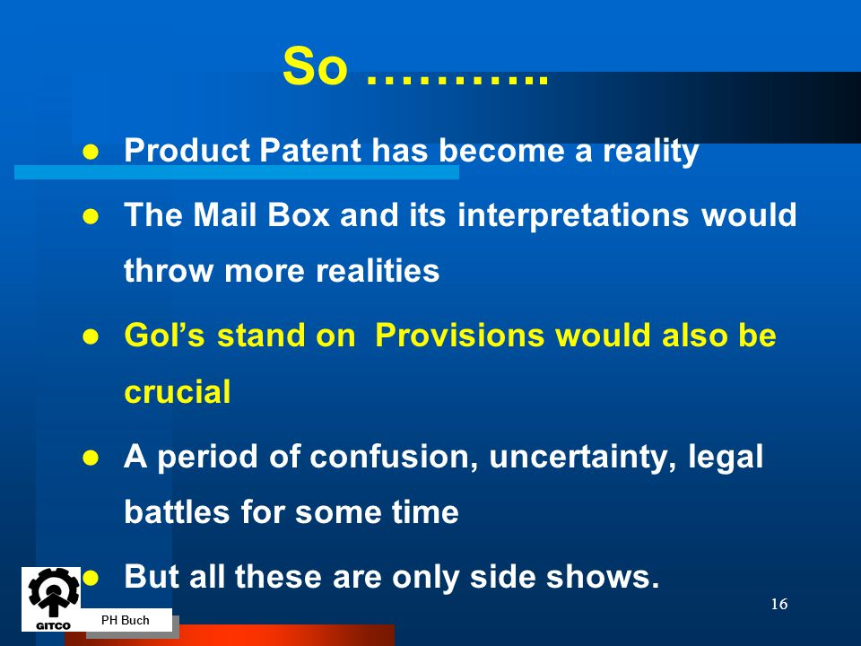 PH Buch 16 So ……….. l Product Patent has become a reality l The Mail Box and its interpretations would throw more realities l GoI's stand on Provision