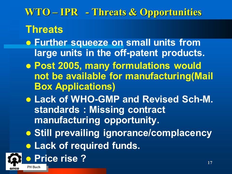 PH Buch 17 WTO – IPR - Threats & Opportunities Threats l Further squeeze on small units from large units in the off-patent products. l Post 2005, many