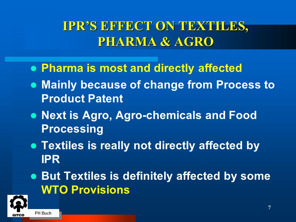 PH Buch 7 IPR'S EFFECT ON TEXTILES, PHARMA & AGRO Pharma is most and directly affected Mainly because of change from Process to Product Patent Next is Agro, Agro-chemicals and Food Processing Textiles is really not directly affected by IPR But Textiles is definitely affected by some WTO Provisions