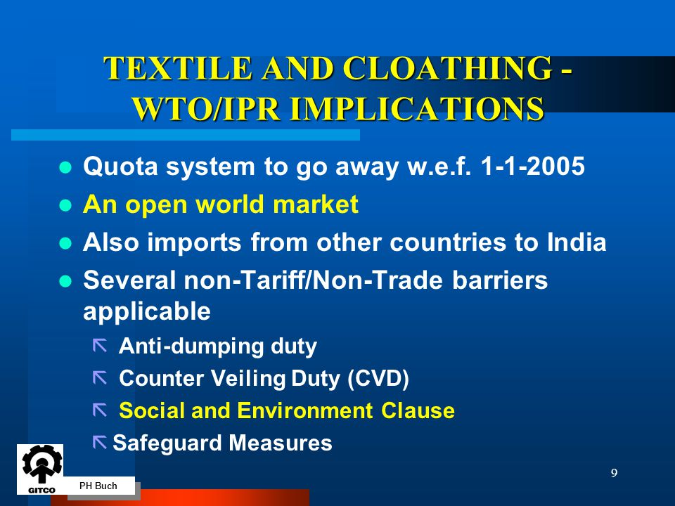 PH Buch 9 TEXTILE AND CLOATHING - WTO/IPR IMPLICATIONS Quota system to go away w.e.f. 1-1-2005 An open world market Also imports from other countries