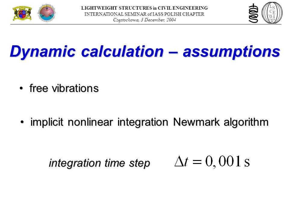 Dynamic calculation – assumptions integration time step implicit nonlinear integration Newmark algorithm implicit nonlinear integration Newmark algorithm free vibrations free vibrations LIGHTWEIGHT STRUCTURES in CIVIL ENGINEERING INTERNATIONAL SEMINAR of IASS POLISH CHAPTER Częstochowa, 3 December, 2004