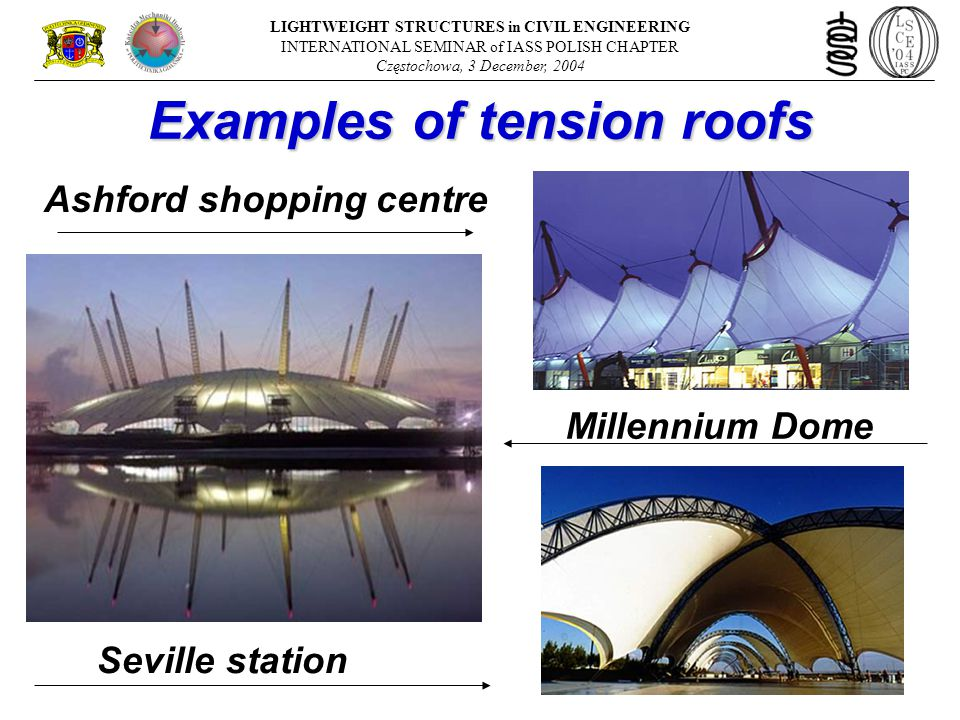 Ashford shopping centre Millennium Dome Seville station LIGHTWEIGHT STRUCTURES in CIVIL ENGINEERING INTERNATIONAL SEMINAR of IASS POLISH CHAPTER Częstochowa, 3 December, 2004 Examples of tension roofs