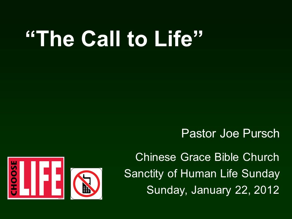 """The Call to Life"" Pastor Joe Pursch Chinese Grace Bible Church Sanctity of Human Life Sunday Sunday, January 22, 2012"