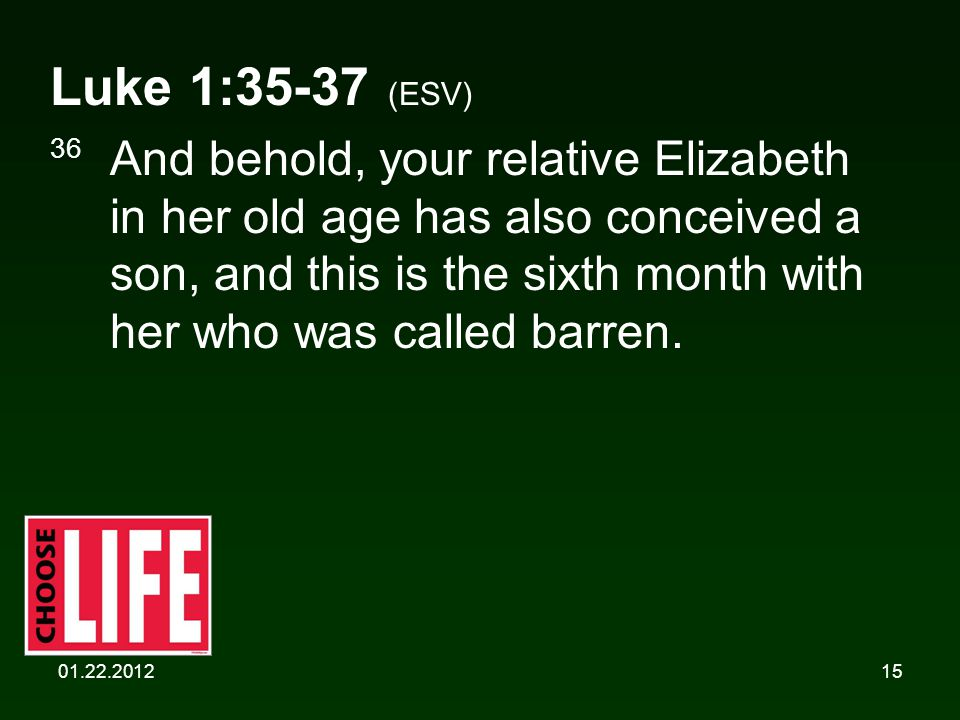 01.22.201215 Luke 1:35-37 (ESV) 36 And behold, your relative Elizabeth in her old age has also conceived a son, and this is the sixth month with her who was called barren.