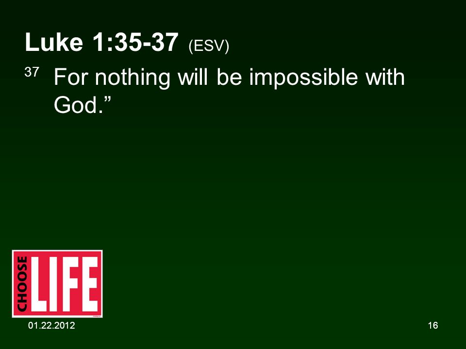 01.22.201216 Luke 1:35-37 (ESV) 37 For nothing will be impossible with God.