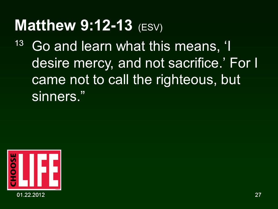01.22.201227 Matthew 9:12-13 (ESV) 13 Go and learn what this means, 'I desire mercy, and not sacrifice.' For I came not to call the righteous, but sinners.