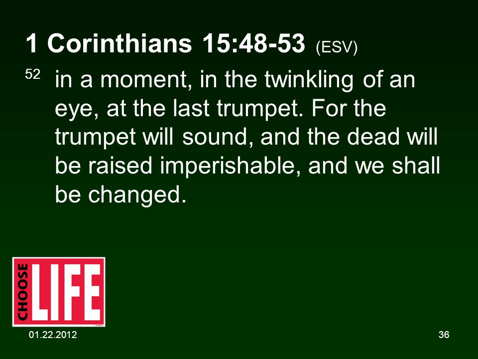 01.22.201236 1 Corinthians 15:48-53 (ESV) 52 in a moment, in the twinkling of an eye, at the last trumpet. For the trumpet will sound, and the dead wi