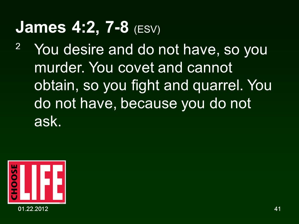 01.22.201241 James 4:2, 7-8 (ESV) 2 You desire and do not have, so you murder.