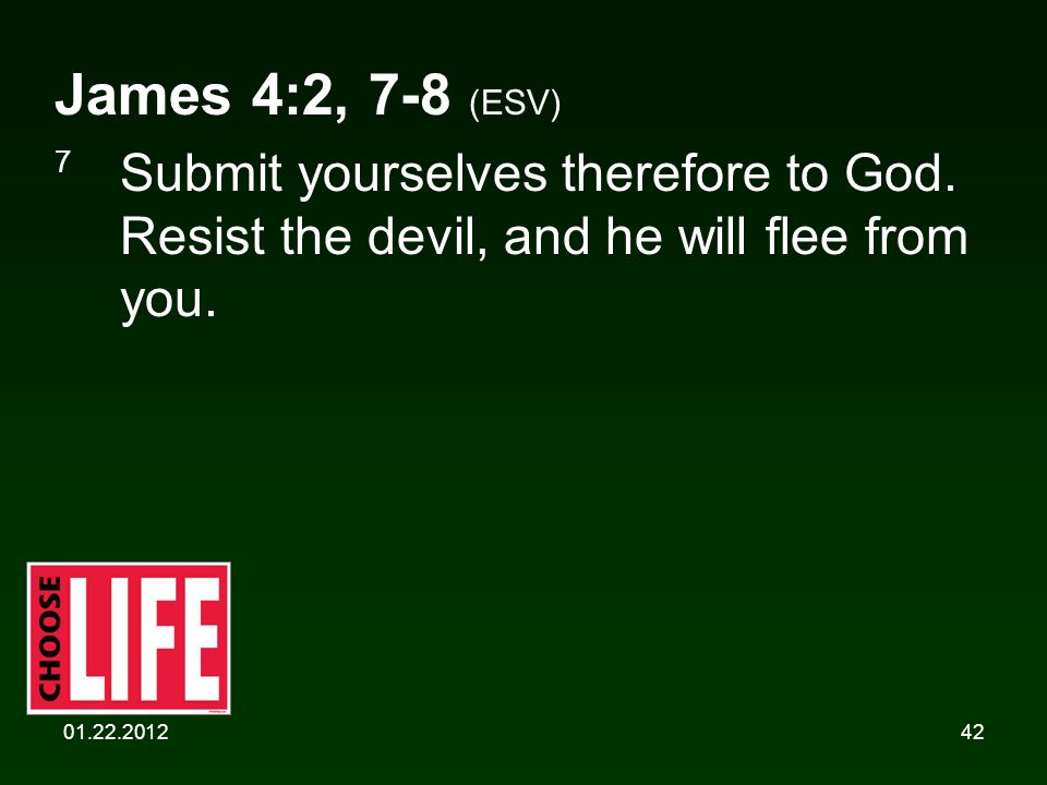 01.22.201242 James 4:2, 7-8 (ESV) 7 Submit yourselves therefore to God. Resist the devil, and he will flee from you.
