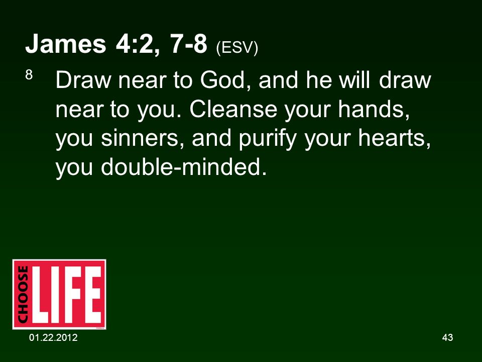 01.22.201243 James 4:2, 7-8 (ESV) 8 Draw near to God, and he will draw near to you. Cleanse your hands, you sinners, and purify your hearts, you doubl