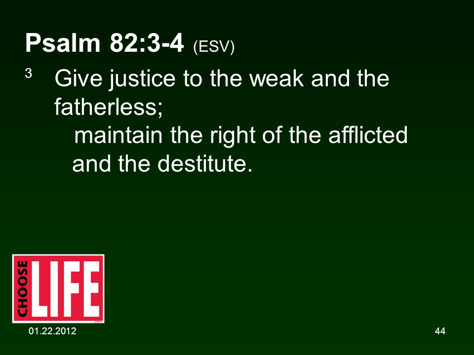 01.22.201244 Psalm 82:3-4 (ESV) 3 Give justice to the weak and the fatherless; maintain the right of the afflicted and the destitute.