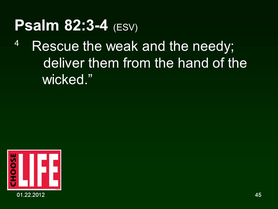 01.22.201245 Psalm 82:3-4 (ESV) 4 Rescue the weak and the needy; deliver them from the hand of the wicked.