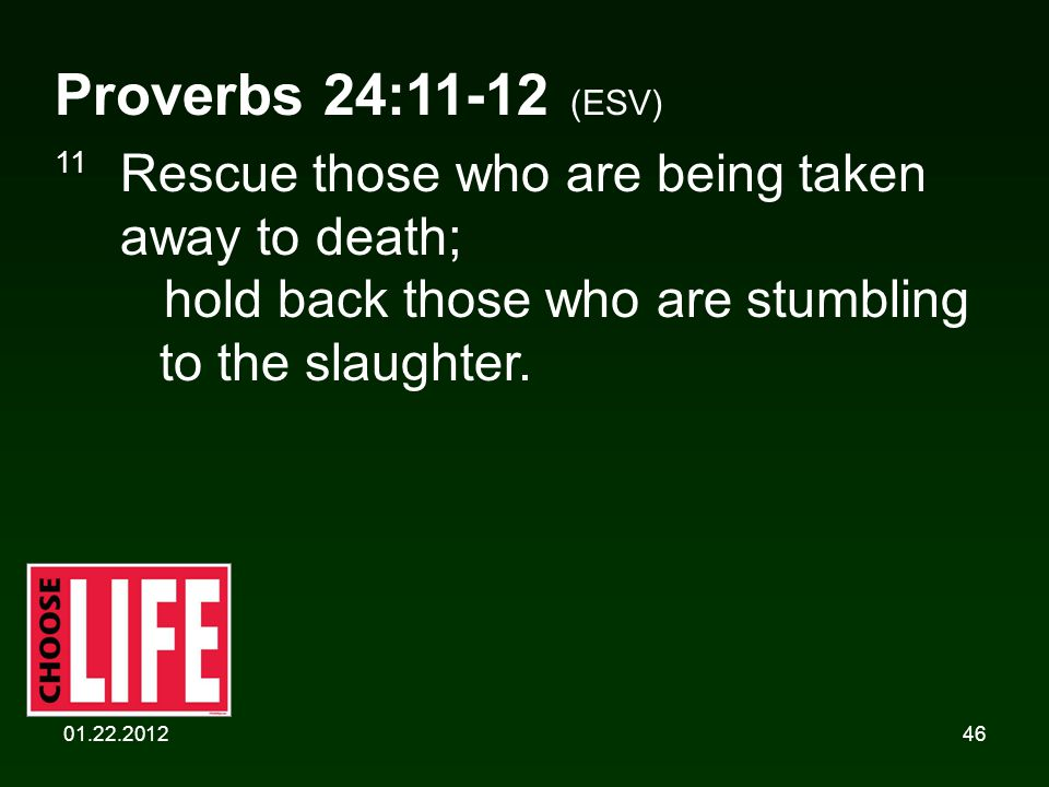 01.22.201246 Proverbs 24:11-12 (ESV) 11 Rescue those who are being taken away to death; hold back those who are stumbling to the slaughter.