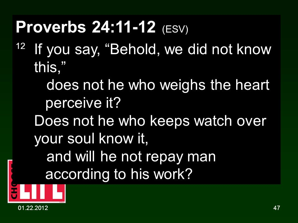 01.22.201247 Proverbs 24:11-12 (ESV) 12 If you say, Behold, we did not know this, does not he who weighs the heart perceive it.