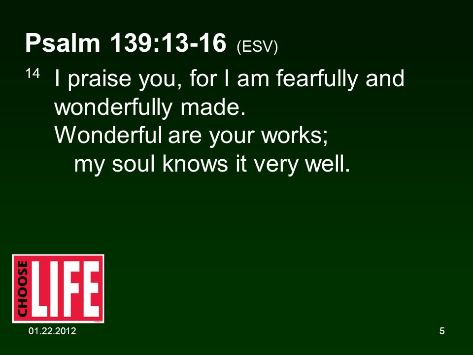 01.22.20125 Psalm 139:13-16 (ESV) 14 I praise you, for I am fearfully and wonderfully made.