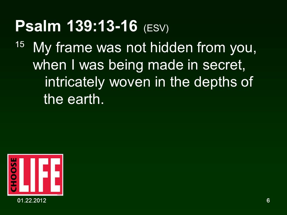 01.22.20126 Psalm 139:13-16 (ESV) 15 My frame was not hidden from you, when I was being made in secret, intricately woven in the depths of the earth.