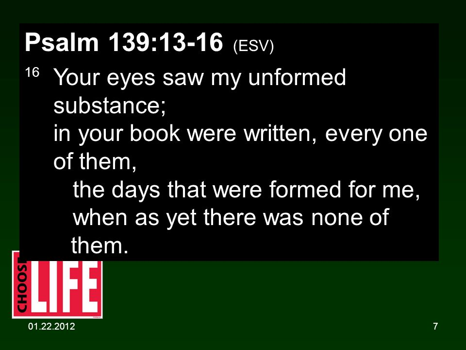 01.22.20127 Psalm 139:13-16 (ESV) 16 Your eyes saw my unformed substance; in your book were written, every one of them, the days that were formed for