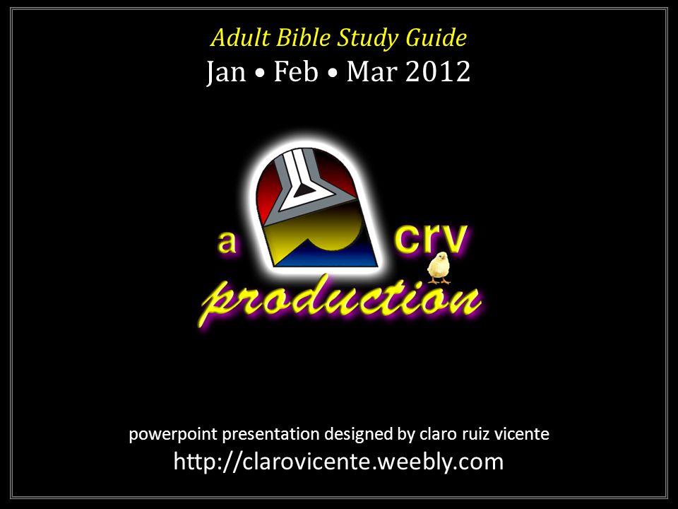 powerpoint presentation designed by claro ruiz vicente http://clarovicente.weebly.com Adult Bible Study Guide Jan Feb Mar 2012 Adult Bible Study Guide Jan Feb Mar 2012