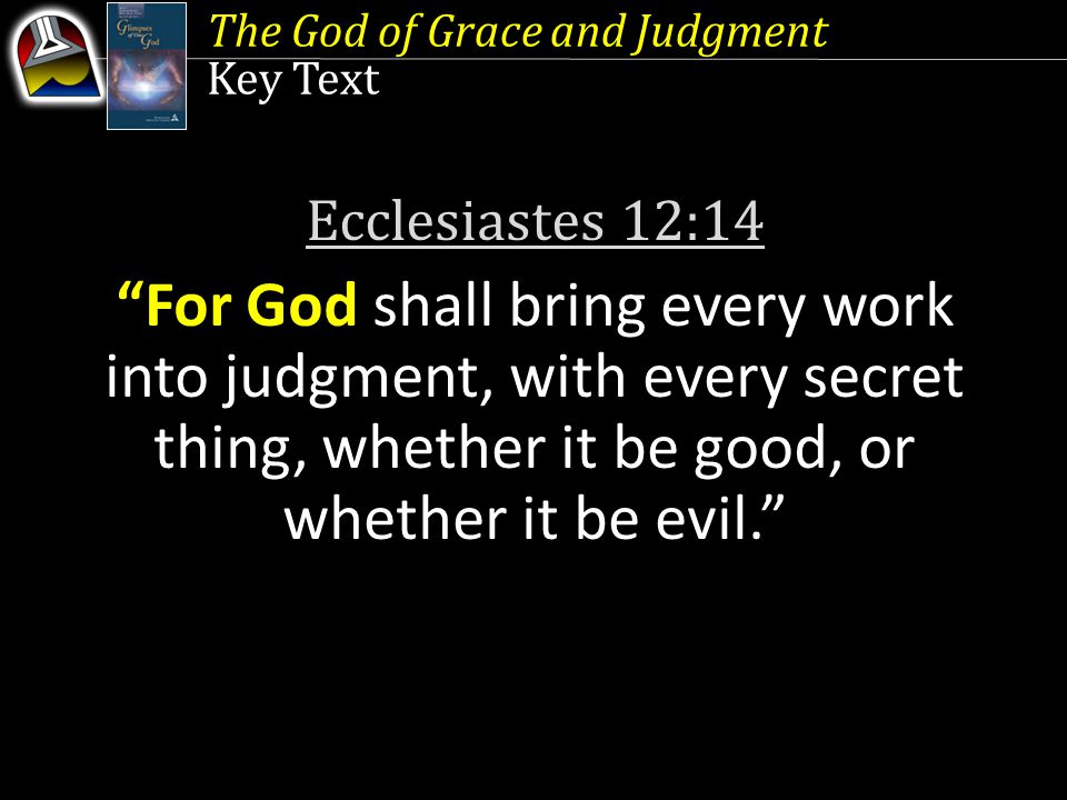 Key Text Ecclesiastes 12:14 For God shall bring every work into judgment, with every secret thing, whether it be good, or whether it be evil.