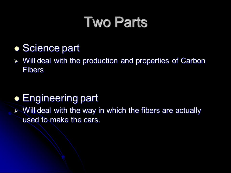 Two Parts Science part Science part  Will deal with the production and properties of Carbon Fibers Engineering part Engineering part  Will deal with