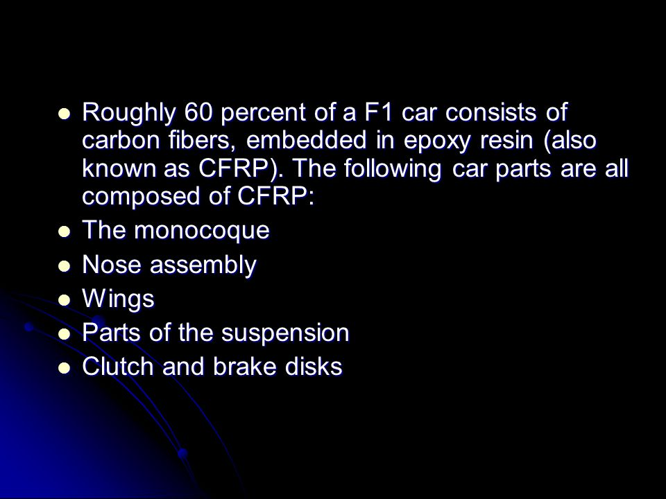Roughly 60 percent of a F1 car consists of carbon fibers, embedded in epoxy resin (also known as CFRP). The following car parts are all composed of CF